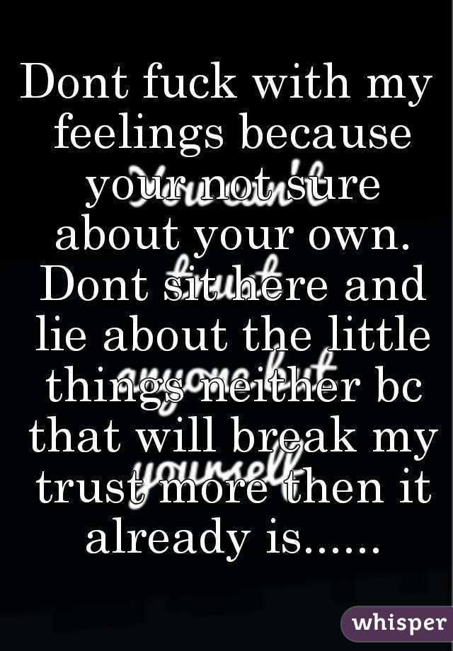 Dont fuck with my feelings because your not sure about your own. Dont sit here and lie about the little things neither bc that will break my trust more then it already is......