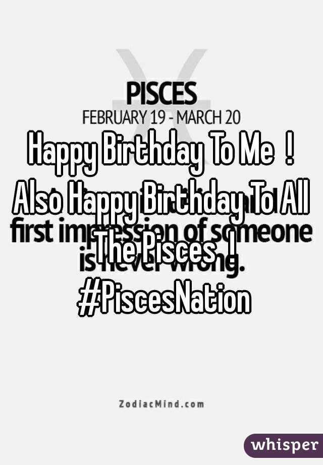 Happy Birthday To Me  ! Also Happy Birthday To All  The Pisces  ! #PiscesNation