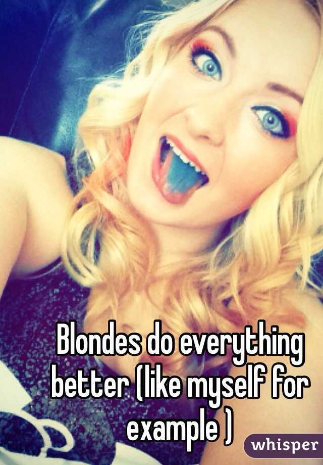 Blondes do everything better (like myself for example )