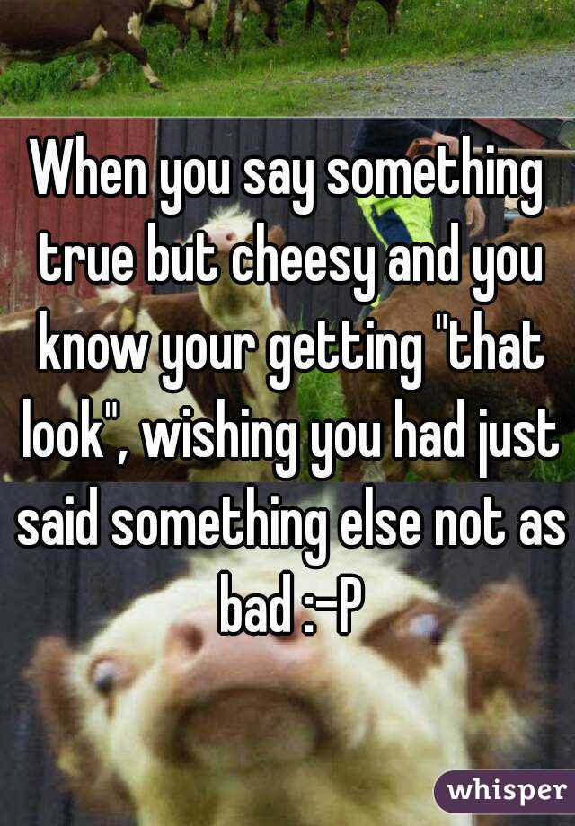 "When you say something true but cheesy and you know your getting ""that look"", wishing you had just said something else not as bad :-P"