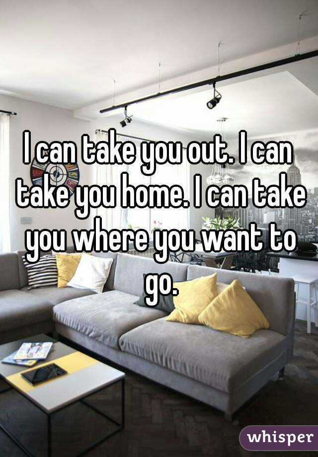 I can take you out. I can take you home. I can take you where you want to go.