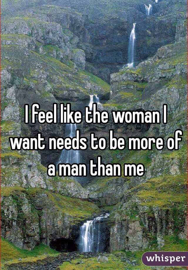 I feel like the woman I want needs to be more of a man than me