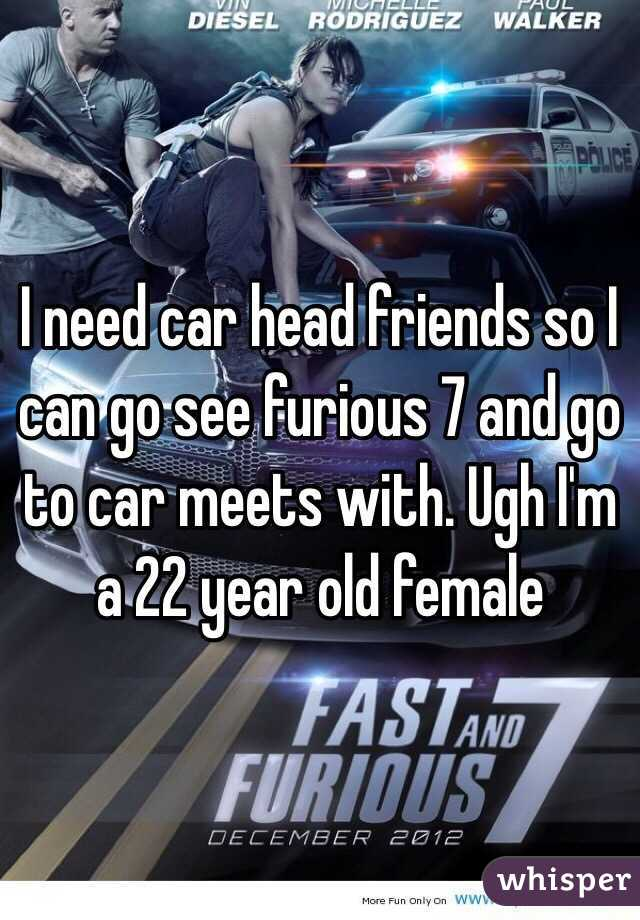 I need car head friends so I can go see furious 7 and go to car meets with. Ugh I'm a 22 year old female
