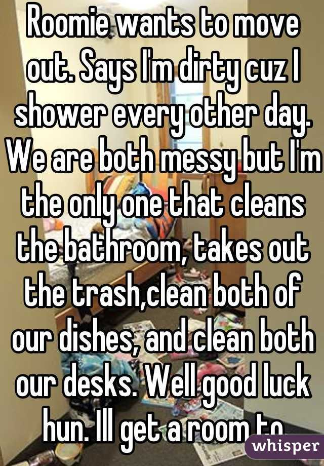 Roomie wants to move out. Says I'm dirty cuz I shower every other day. We are both messy but I'm the only one that cleans the bathroom, takes out the trash,clean both of our dishes, and clean both our desks. Well good luck hun. Ill get a room to myself while you move in with a girl who cranks heat when you like to blast a/c. Also, she probably won't put up with your mess at all.