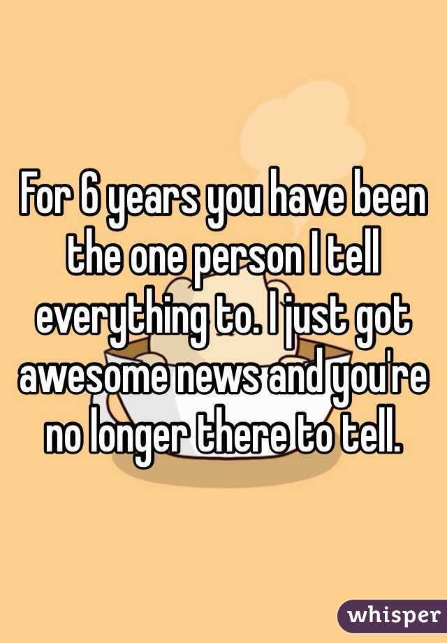 For 6 years you have been the one person I tell everything to. I just got awesome news and you're no longer there to tell.