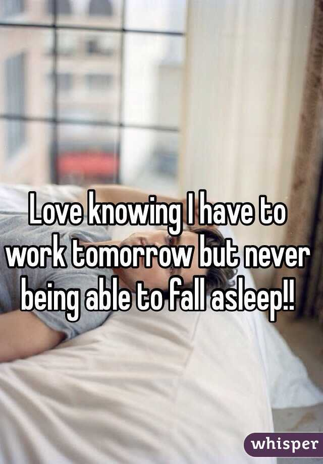 Love knowing I have to work tomorrow but never being able to fall asleep!!