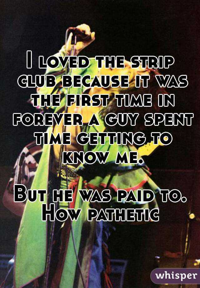 I loved the strip club because it was the first time in forever a guy spent time getting to know me.  But he was paid to. How pathetic