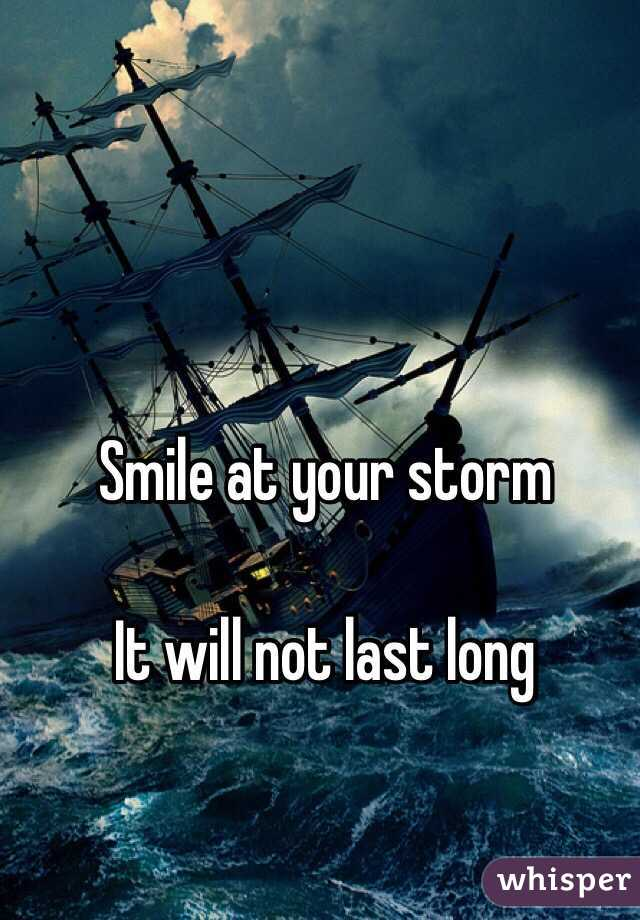 Smile at your storm  It will not last long
