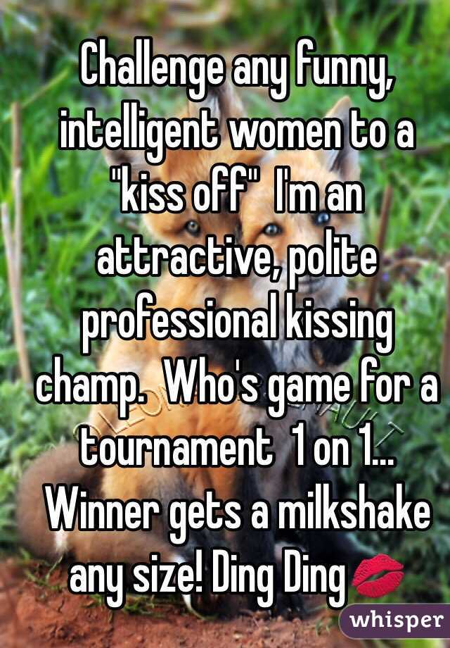 """Challenge any funny, intelligent women to a """"kiss off""""  I'm an attractive, polite professional kissing champ.  Who's game for a tournament  1 on 1... Winner gets a milkshake any size! Ding Ding💋"""