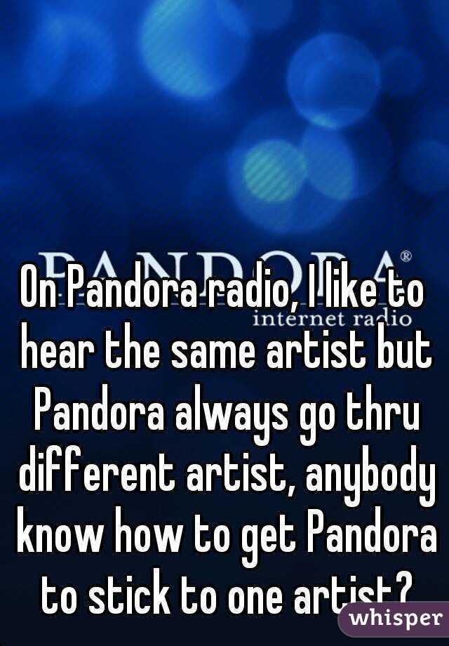 On Pandora radio, I like to hear the same artist but Pandora always go thru different artist, anybody know how to get Pandora to stick to one artist?