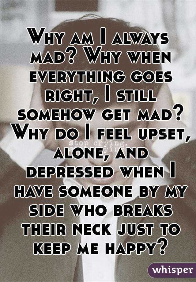 Why am I always mad? Why when everything goes right, I still somehow get mad? Why do I feel upset, alone, and depressed when I have someone by my side who breaks their neck just to keep me happy?