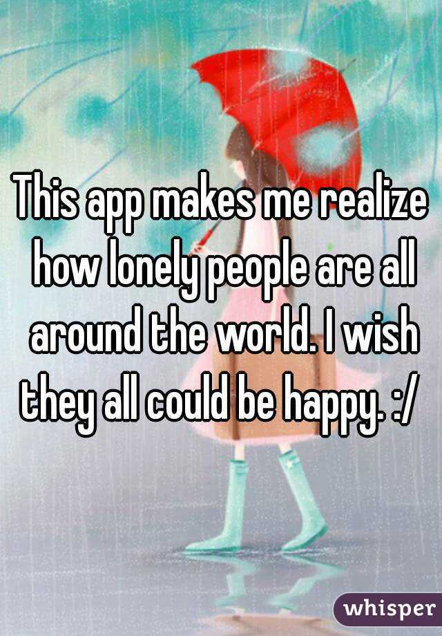 This app makes me realize how lonely people are all around the world. I wish they all could be happy. :/