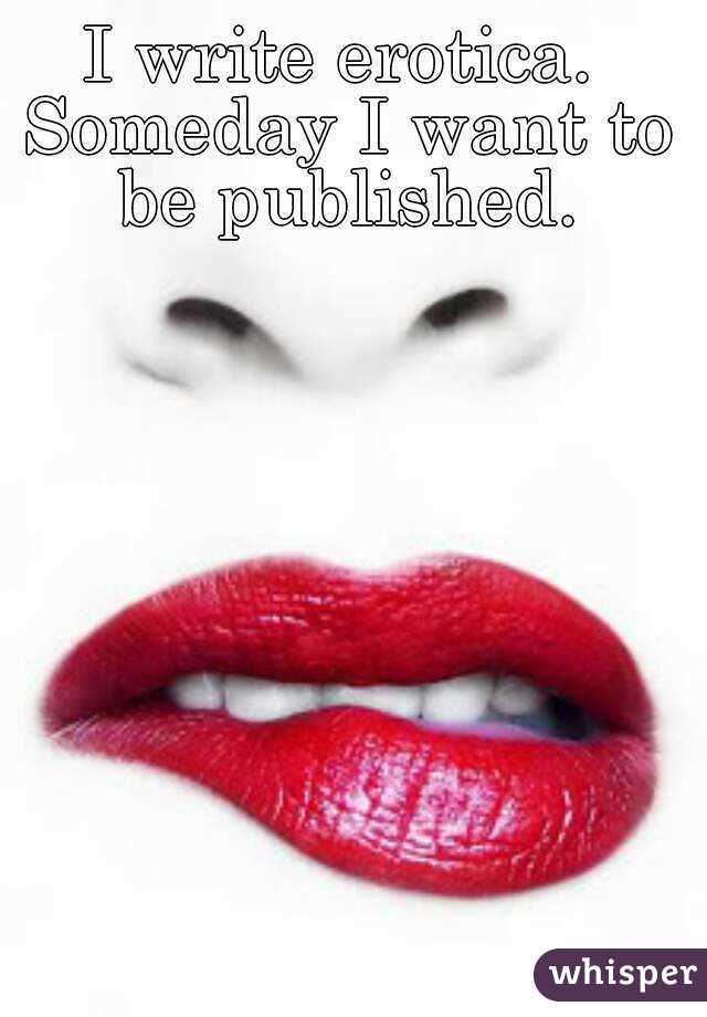 I write erotica.  Someday I want to be published.