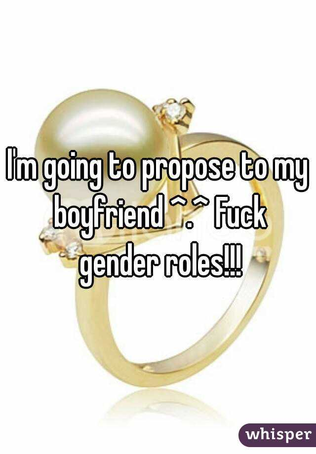 I'm going to propose to my boyfriend ^.^ Fuck gender roles!!!