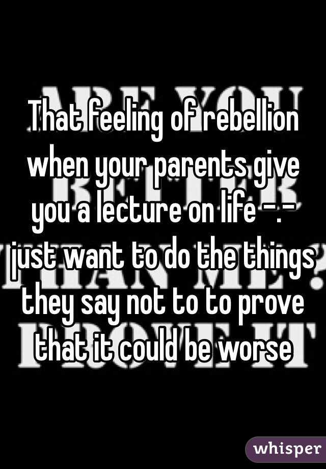 That feeling of rebellion when your parents give you a lecture on life -.- just want to do the things they say not to to prove that it could be worse