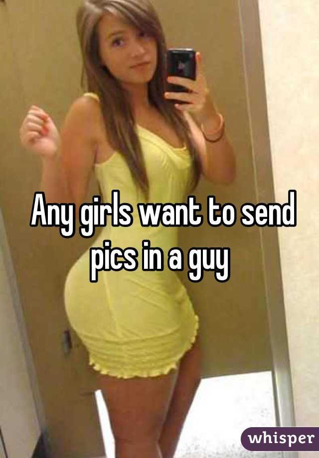 Any girls want to send pics in a guy