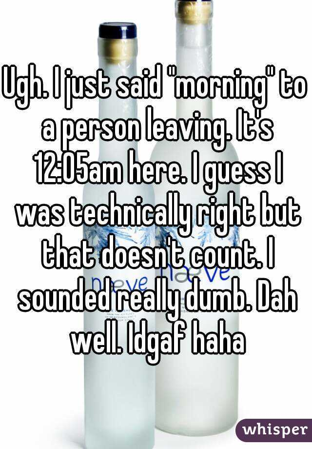 """Ugh. I just said """"morning"""" to a person leaving. It's 12:05am here. I guess I was technically right but that doesn't count. I sounded really dumb. Dah well. Idgaf haha"""