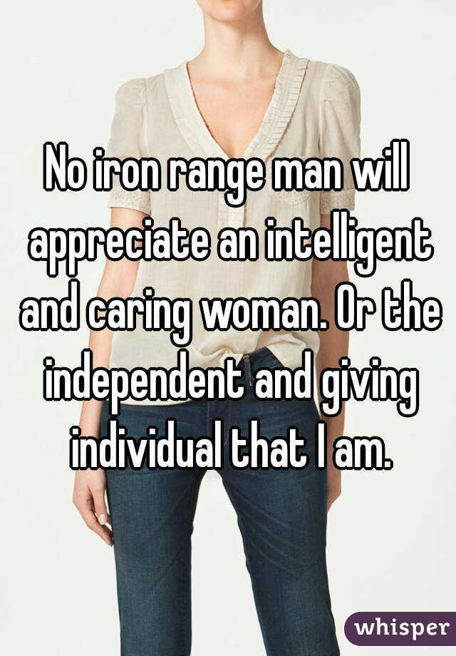 No iron range man will appreciate an intelligent and caring woman. Or the independent and giving individual that I am.
