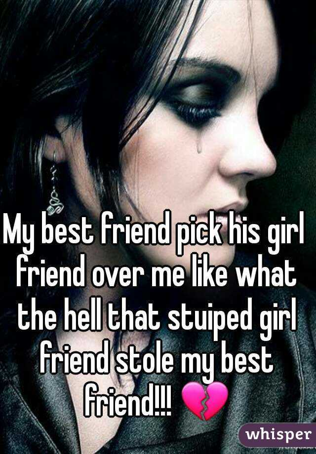 My best friend pick his girl friend over me like what the hell that stuiped girl friend stole my best friend!!! 💔