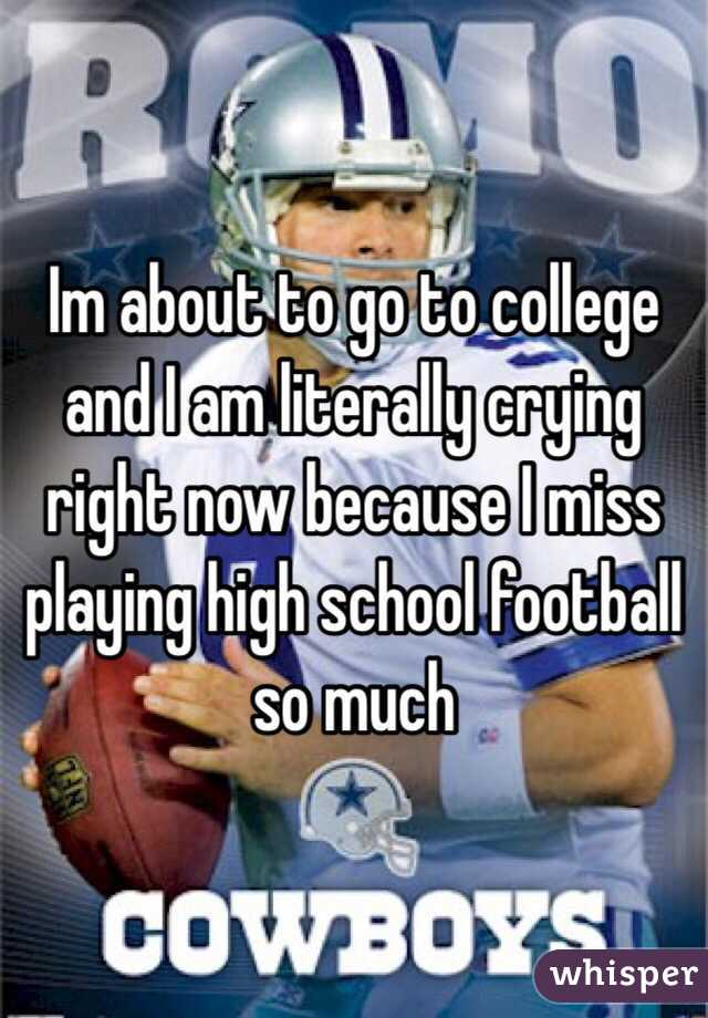 Im about to go to college and I am literally crying right now because I miss playing high school football so much