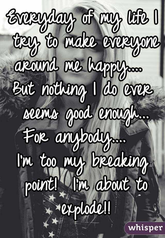 Everyday of my life I try to make everyone around me happy....   But nothing I do ever seems good enough... For anybody....   I'm too my breaking point!  I'm about to explode!!