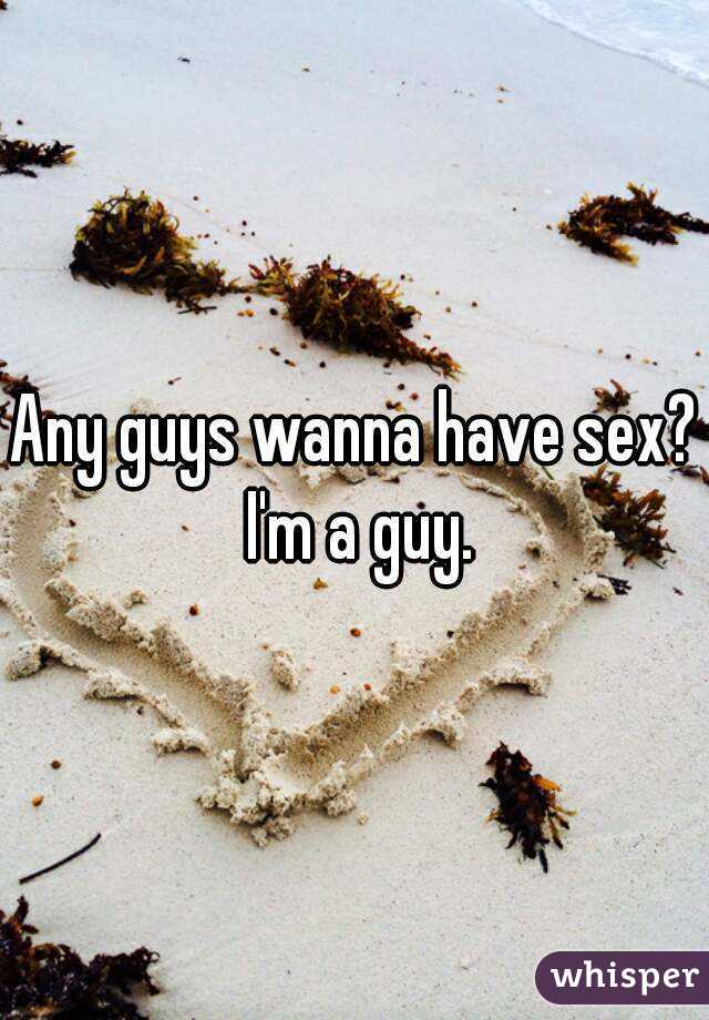 Any guys wanna have sex? I'm a guy.