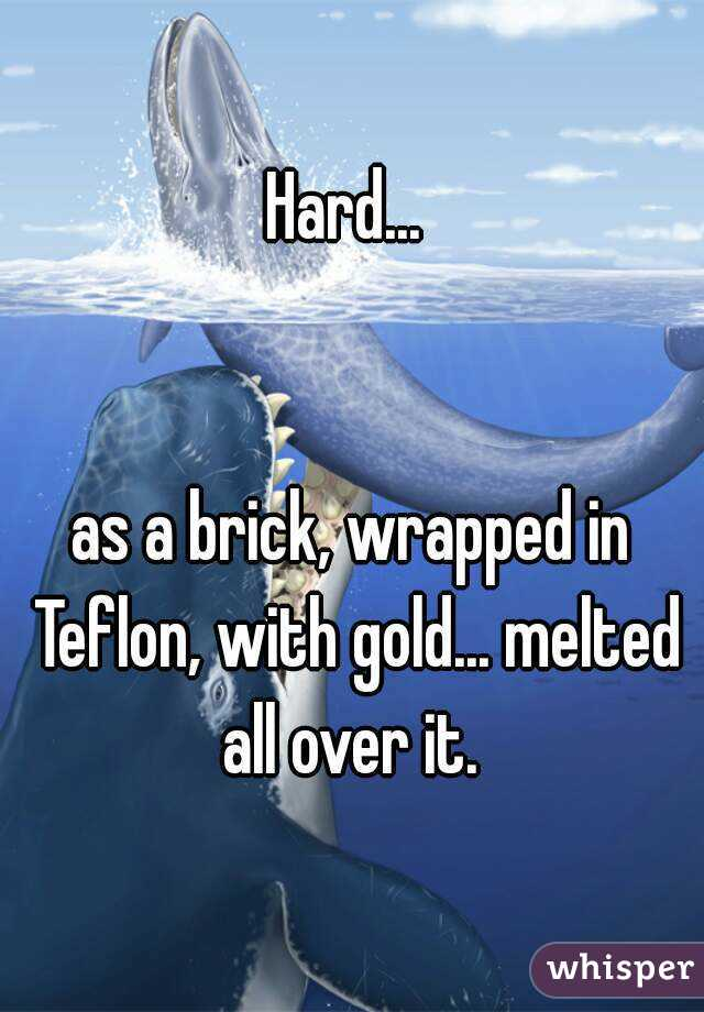 Hard...    as a brick, wrapped in Teflon, with gold... melted all over it.