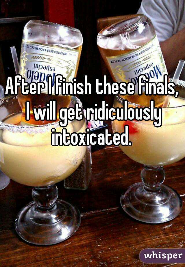After I finish these finals, I will get ridiculously intoxicated.
