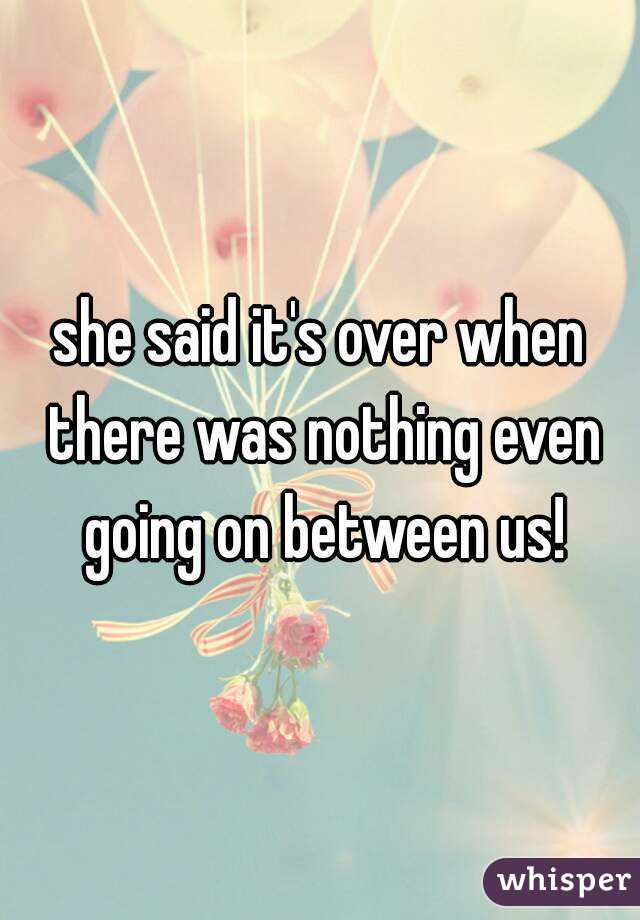 she said it's over when there was nothing even going on between us!