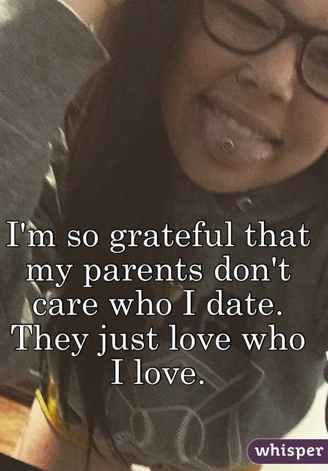 I'm so grateful that my parents don't care who I date. They just love who I love.