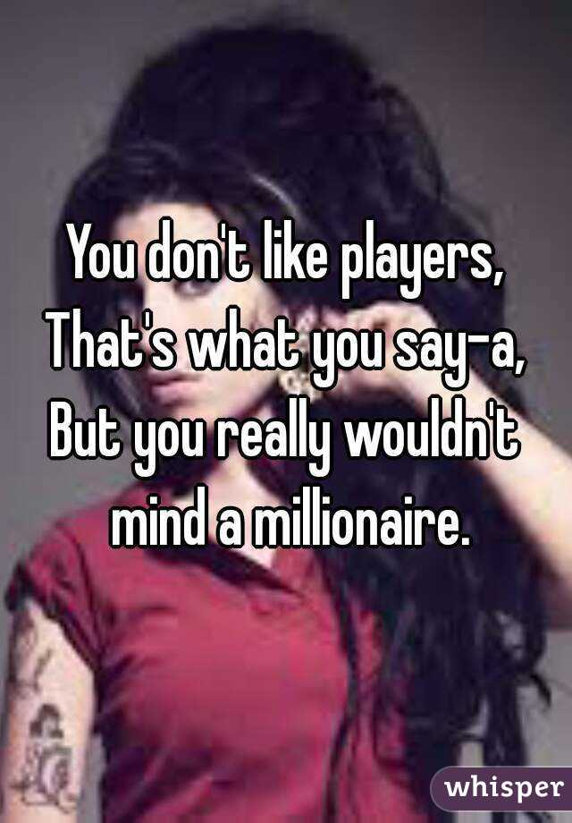 You don't like players, That's what you say-a, But you really wouldn't mind a millionaire.