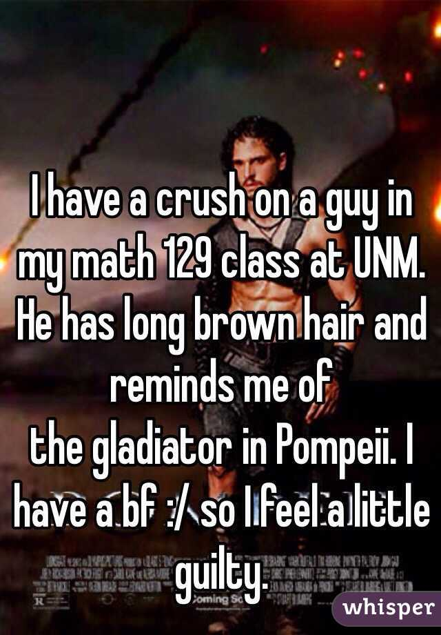 I have a crush on a guy in my math 129 class at UNM. He has long brown hair and reminds me of the gladiator in Pompeii. I have a bf :/ so I feel a little guilty.
