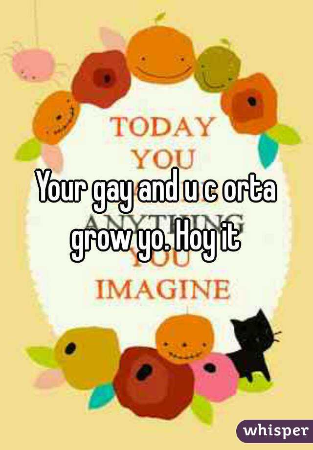 Your gay and u c orta grow yo. Hoy it