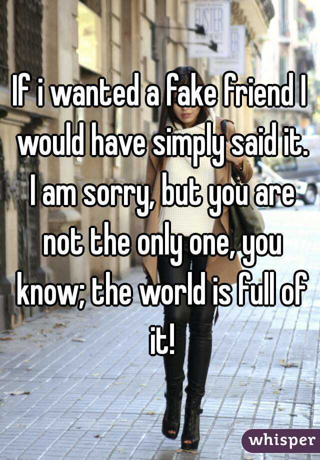 If i wanted a fake friend I would have simply said it. I am sorry, but you are not the only one, you know; the world is full of it!