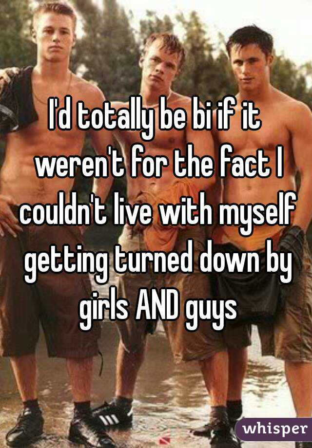 I'd totally be bi if it weren't for the fact I couldn't live with myself getting turned down by girls AND guys