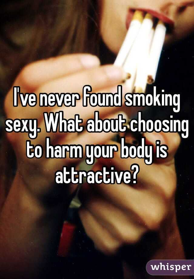 I've never found smoking sexy. What about choosing to harm your body is attractive?
