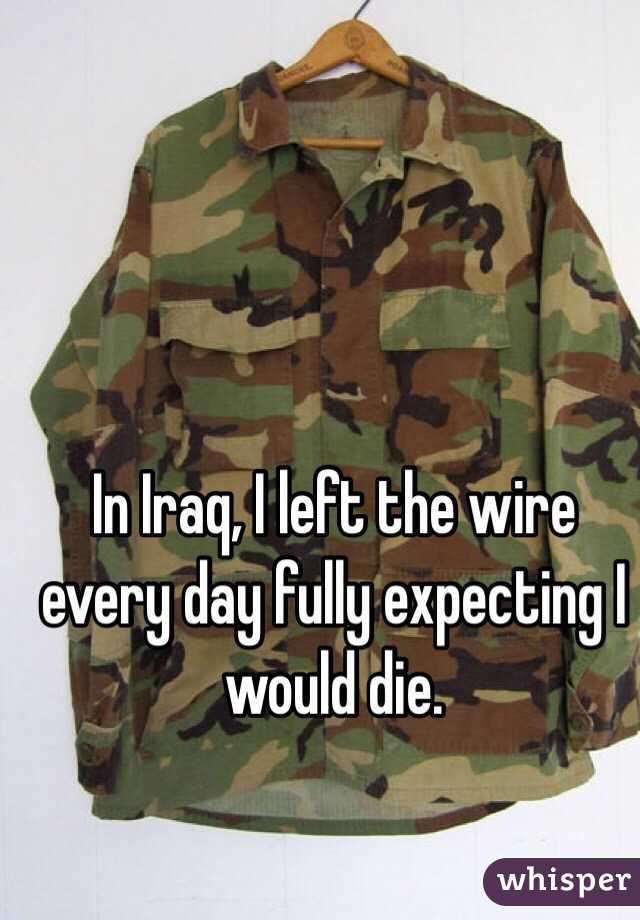 In Iraq, I left the wire every day fully expecting I would die.
