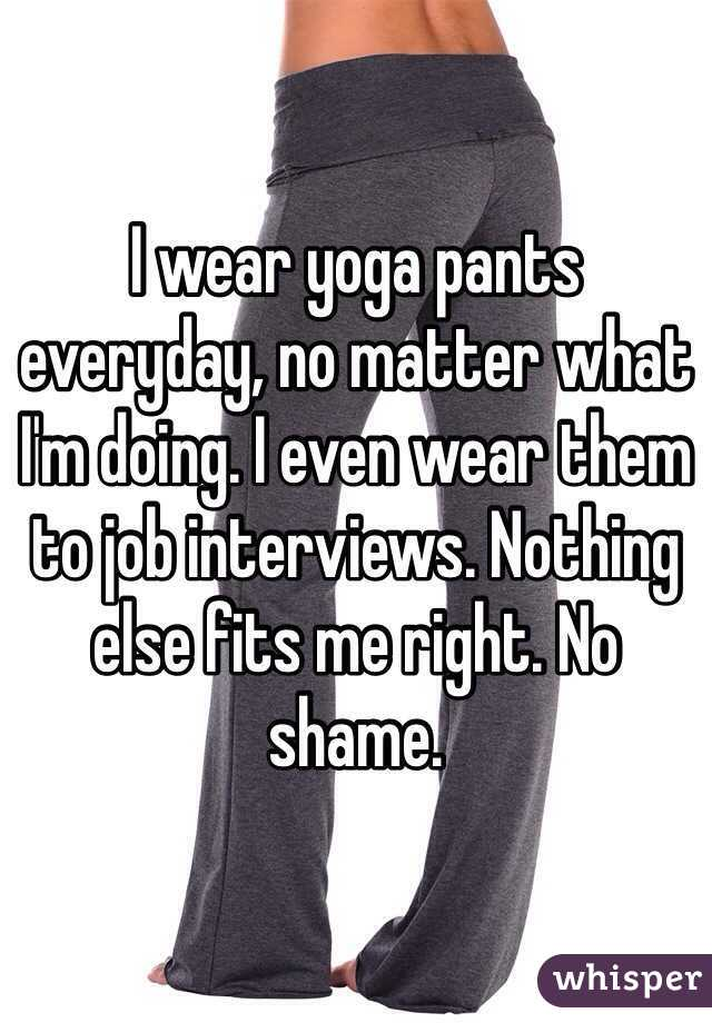 I wear yoga pants everyday, no matter what I'm doing. I even wear them to job interviews. Nothing else fits me right. No shame.