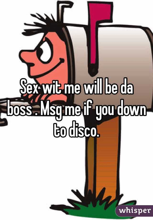 Sex wit me will be da boss . Msg me if you down to disco.