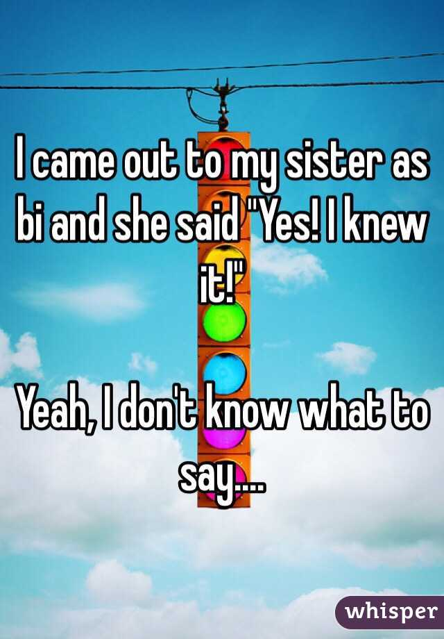 """I came out to my sister as bi and she said """"Yes! I knew it!""""   Yeah, I don't know what to say...."""