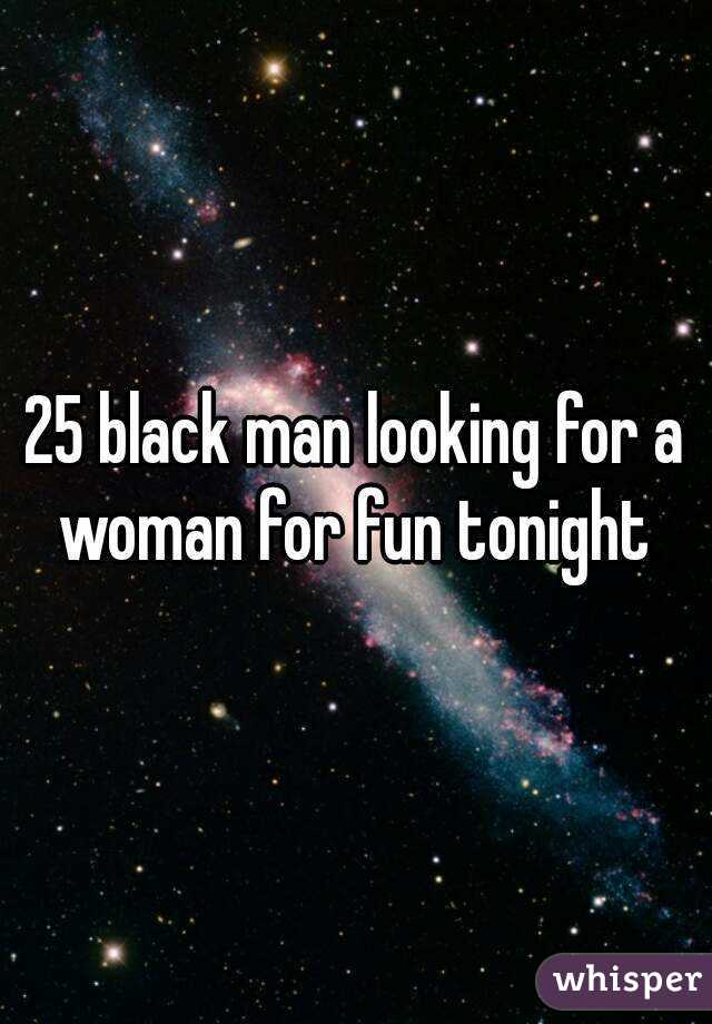 25 black man looking for a woman for fun tonight