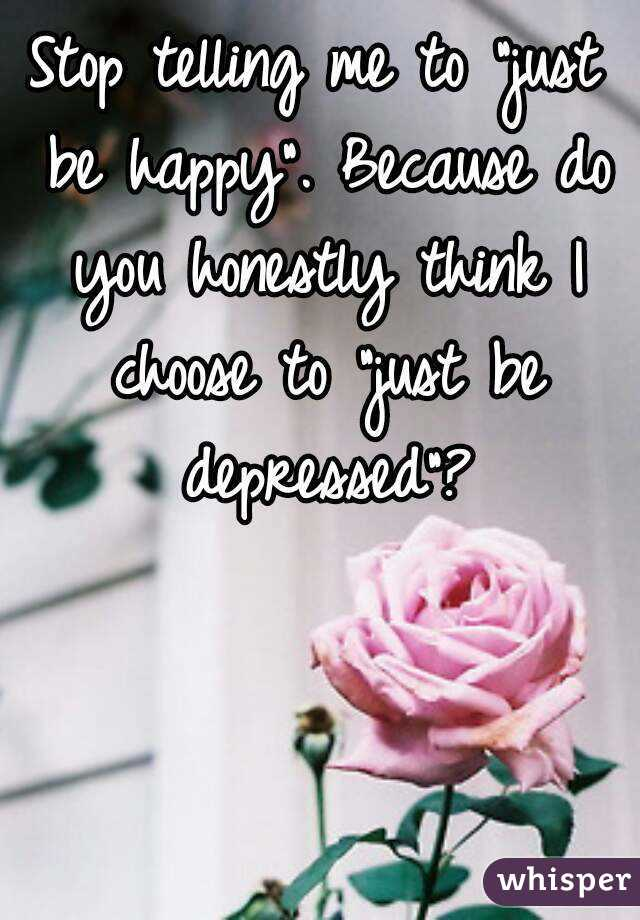 """Stop telling me to """"just be happy"""". Because do you honestly think I choose to """"just be depressed""""?"""
