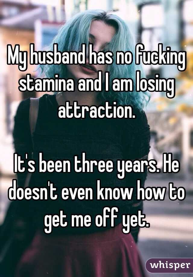 My husband has no fucking stamina and I am losing attraction.   It's been three years. He doesn't even know how to get me off yet.