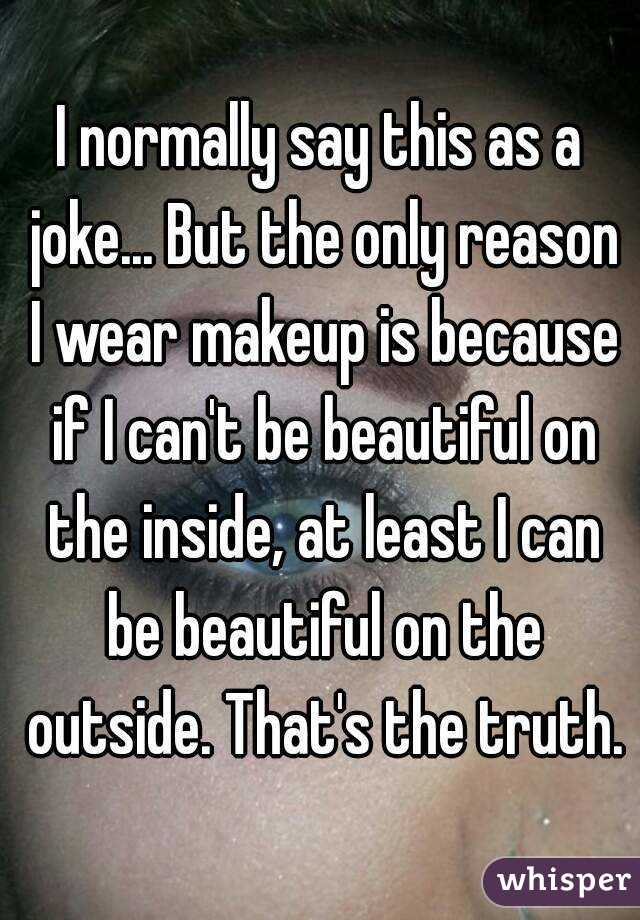 I normally say this as a joke... But the only reason I wear makeup is because if I can't be beautiful on the inside, at least I can be beautiful on the outside. That's the truth.