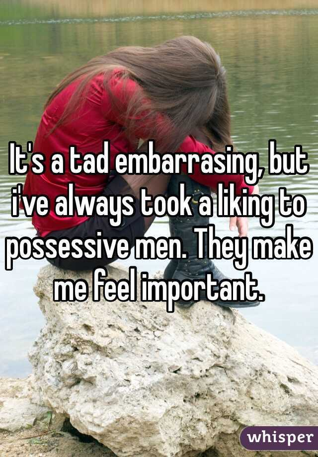 It's a tad embarrasing, but i've always took a liking to possessive men. They make me feel important.