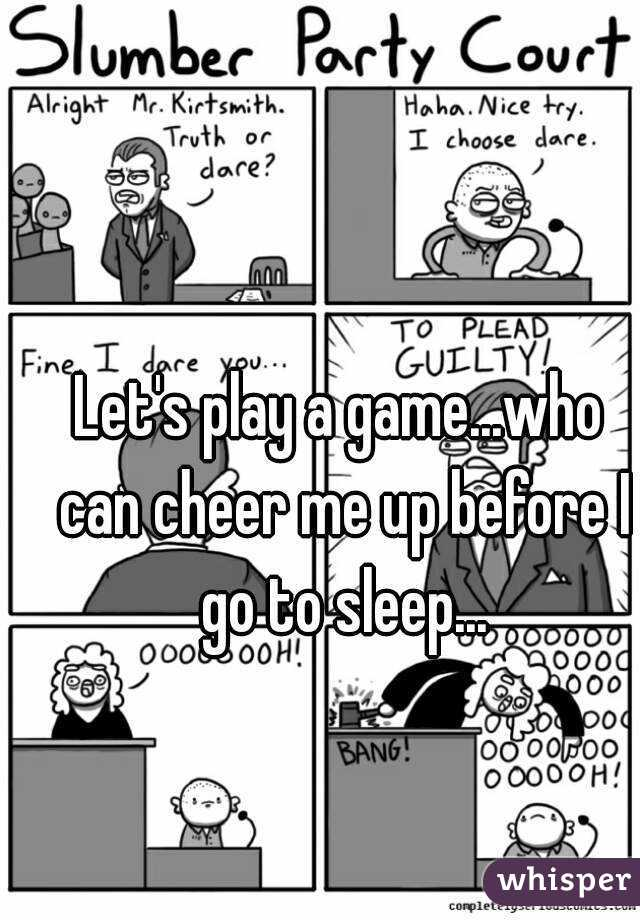 Let's play a game...who can cheer me up before I go to sleep...