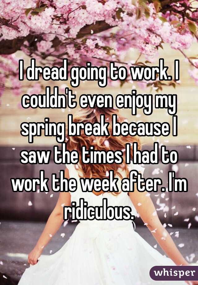 I dread going to work. I couldn't even enjoy my spring break because I saw the times I had to work the week after. I'm ridiculous.