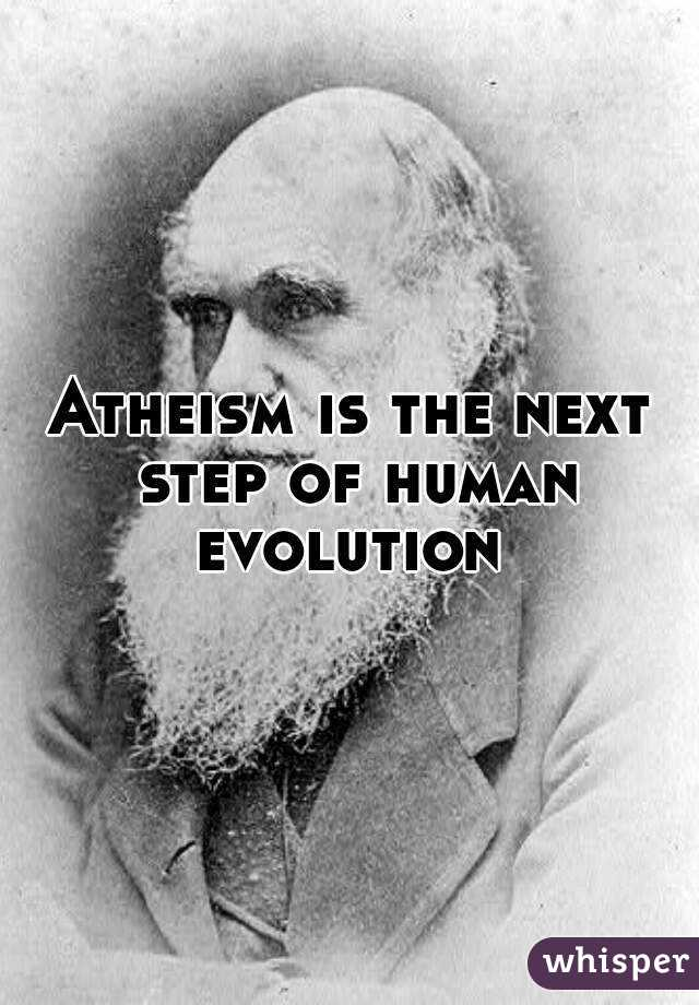 Atheism is the next step of human evolution