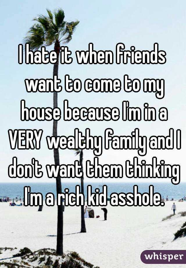 I hate it when friends want to come to my house because I'm in a VERY wealthy family and I don't want them thinking I'm a rich kid asshole.