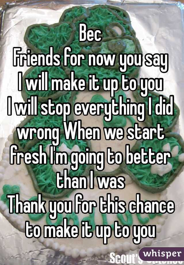Bec Friends for now you say  I will make it up to you  I will stop everything I did wrong When we start fresh I'm going to better than I was  Thank you for this chance to make it up to you